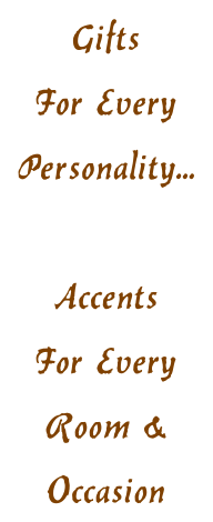 Gifts  For Every  Personality...  Accents For Every  Room & Occasion