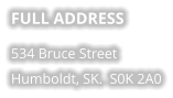 FULL ADDRESS 534 Bruce Street Humboldt, SK.  S0K 2A0